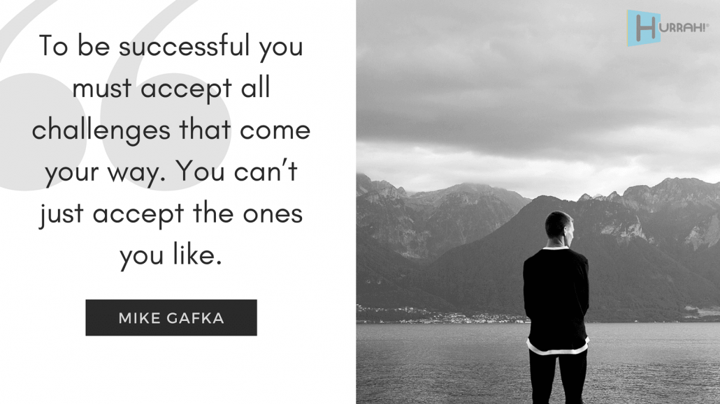 "Sales Motivational Quote: ""To be successful you must accept all challenges that come your way. You can't just accept the ones you like."" — Mike Gafka."